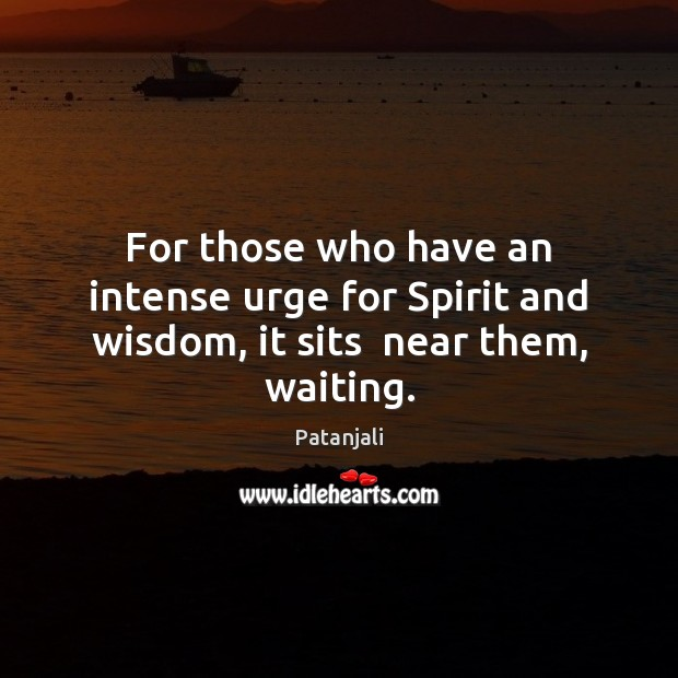 For those who have an intense urge for Spirit and wisdom, it sits  near them, waiting. Patanjali Picture Quote