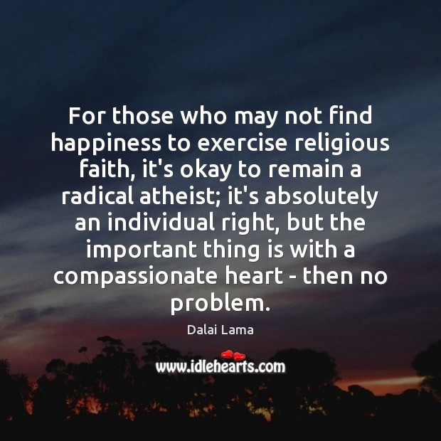For those who may not find happiness to exercise religious faith, it's Dalai Lama Picture Quote