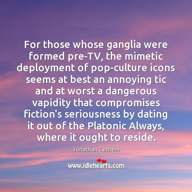 For those whose ganglia were formed pre-TV, the mimetic deployment of pop-culture Image