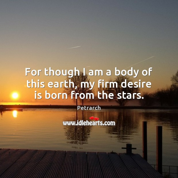 For though I am a body of this earth, my firm desire is born from the stars. Desire Quotes Image