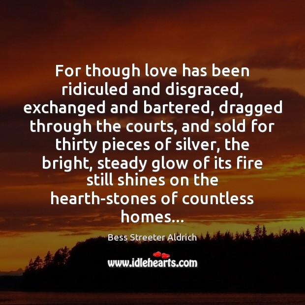 Image, For though love has been ridiculed and disgraced, exchanged and bartered, dragged