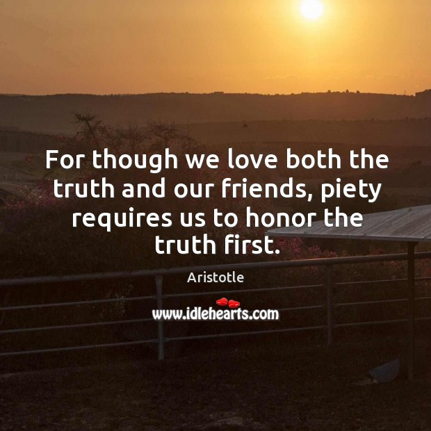 Image, For though we love both the truth and our friends, piety requires us to honor the truth first.