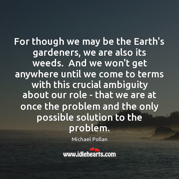 For though we may be the Earth's gardeners, we are also its Michael Pollan Picture Quote