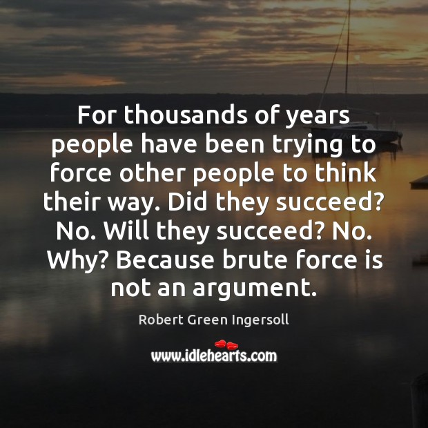For thousands of years people have been trying to force other people Robert Green Ingersoll Picture Quote