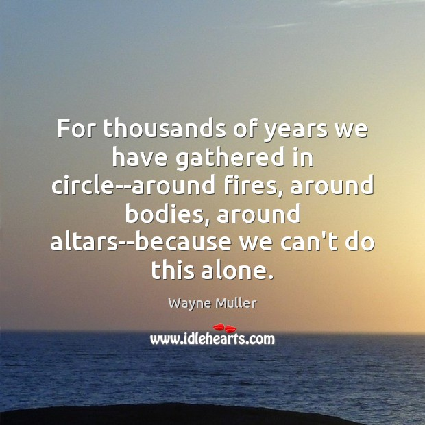 Image, For thousands of years we have gathered in circle–around fires, around bodies,