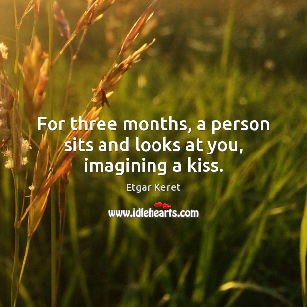 For three months, a person sits and looks at you, imagining a kiss. Etgar Keret Picture Quote