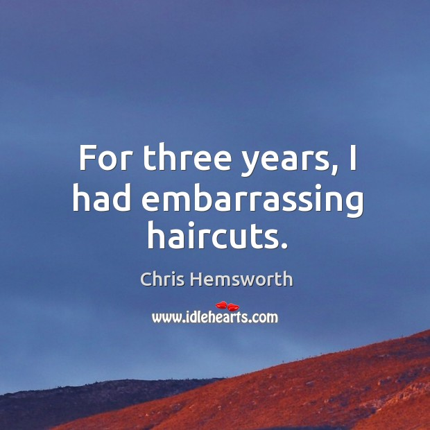 For three years, I had embarrassing haircuts. Chris Hemsworth Picture Quote