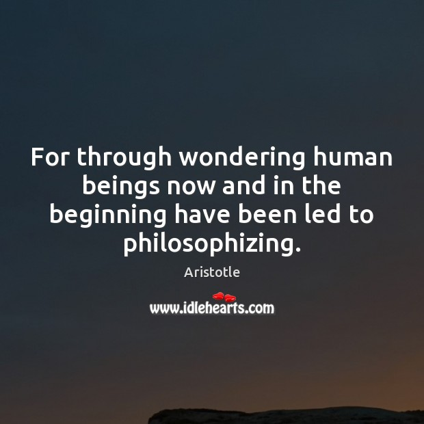 Image, For through wondering human beings now and in the beginning have been