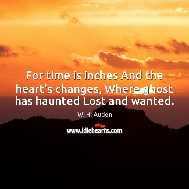 For time is inches And the heart's changes, Where ghost has haunted Lost and wanted. W. H. Auden Picture Quote