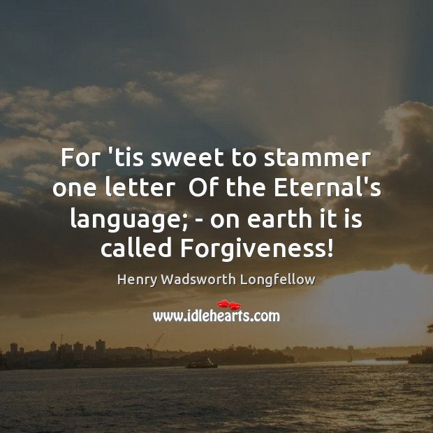 For 'tis sweet to stammer one letter  Of the Eternal's language; – Image