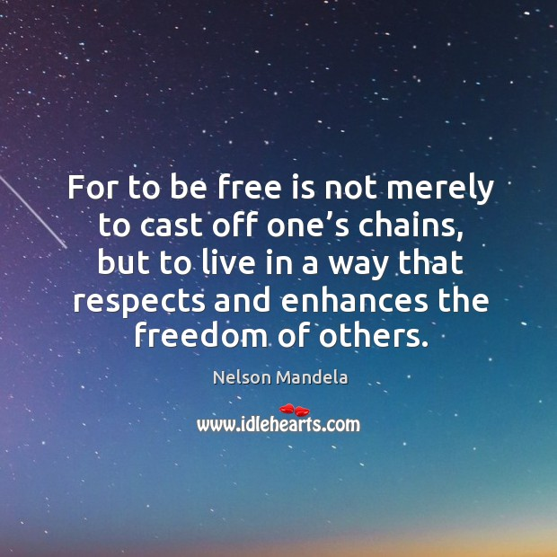 For to be free is not merely to cast off one's chains Image