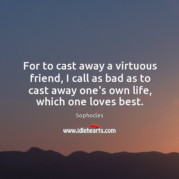 Image, For to cast away a virtuous friend, I call as bad as