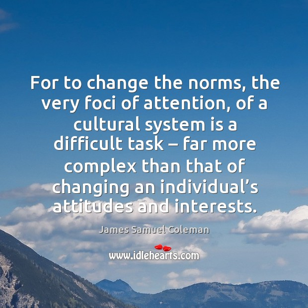 For to change the norms, the very foci of attention, of a cultural system is a difficult task Image