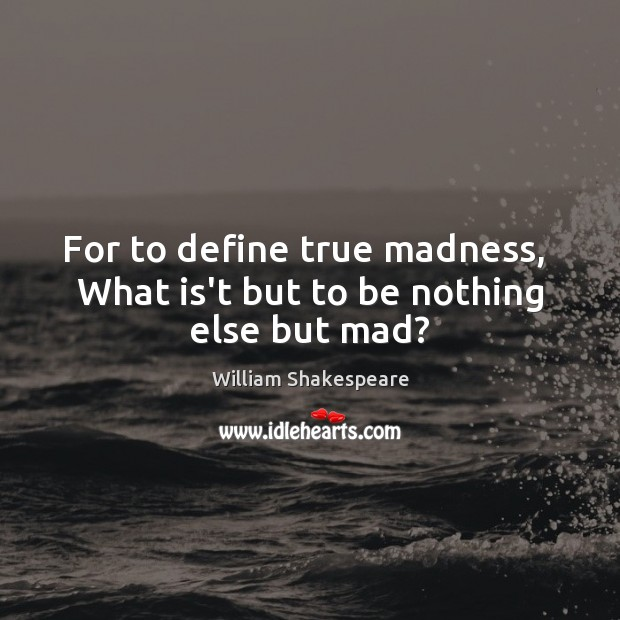 For to define true madness,  What is't but to be nothing else but mad? Image