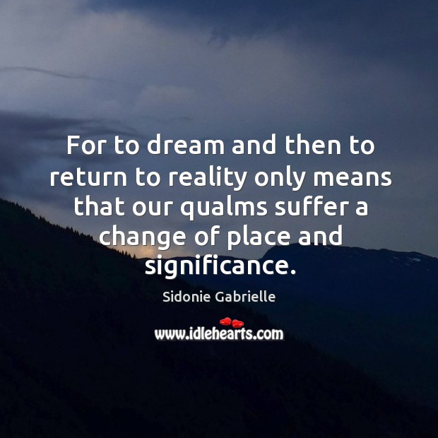 For to dream and then to return to reality only means that our qualms suffer a change of place and significance. Image