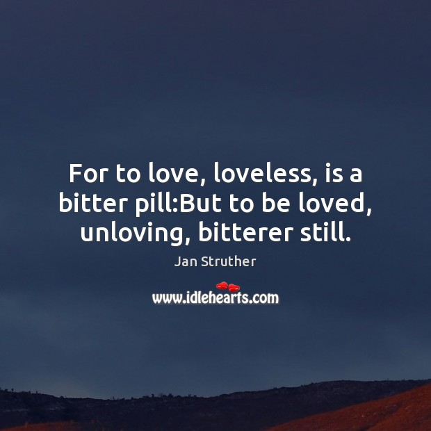 For to love, loveless, is a bitter pill:But to be loved, unloving, bitterer still. Jan Struther Picture Quote