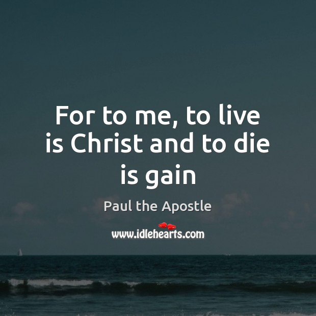 For to me, to live is Christ and to die is gain Paul the Apostle Picture Quote