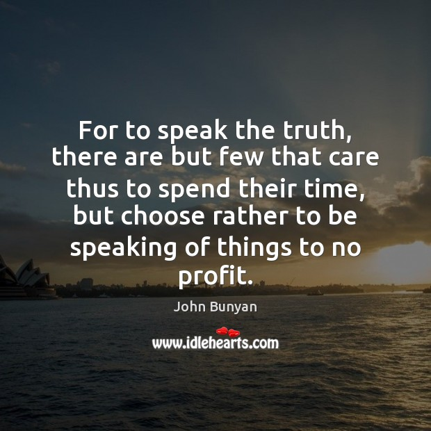 For to speak the truth, there are but few that care thus John Bunyan Picture Quote