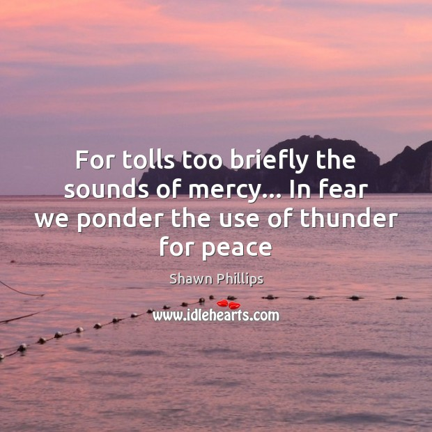 For tolls too briefly the sounds of mercy… In fear we ponder Image
