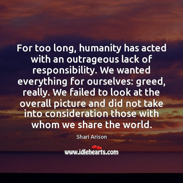 For too long, humanity has acted with an outrageous lack of responsibility. Shari Arison Picture Quote