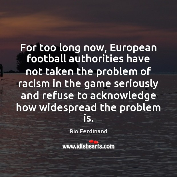 For too long now, European football authorities have not taken the problem Rio Ferdinand Picture Quote