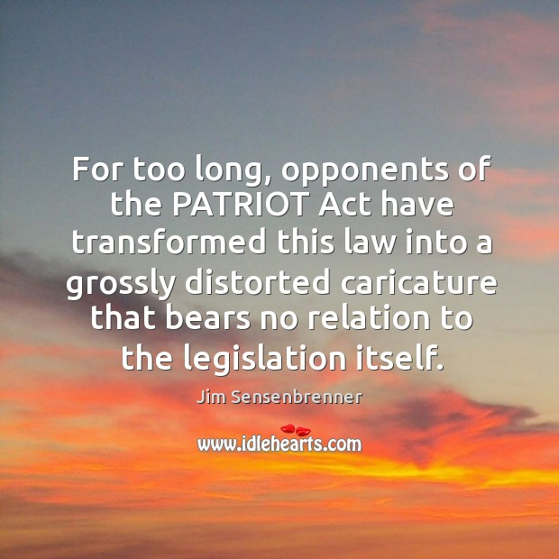 For too long, opponents of the patriot act have transformed this law into a grossly distorted Jim Sensenbrenner Picture Quote