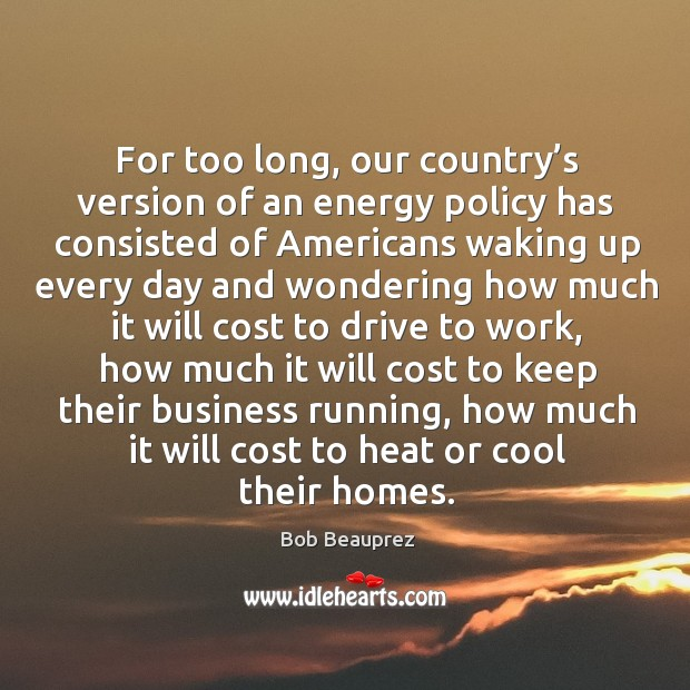 For too long, our country's version of an energy policy has consisted of americans waking Image