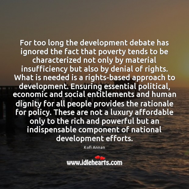 For too long the development debate has ignored the fact that poverty Kofi Annan Picture Quote