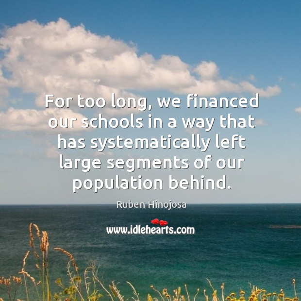 For too long, we financed our schools in a way that has systematically left large segments of our population behind. Ruben Hinojosa Picture Quote