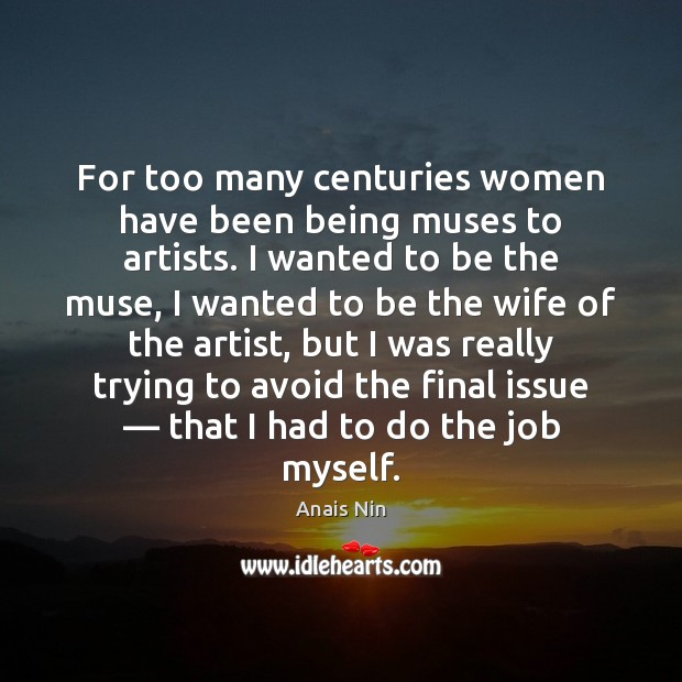 For too many centuries women have been being muses to artists. I Anais Nin Picture Quote