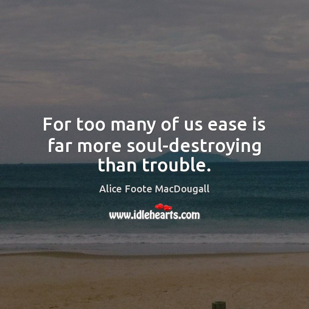 For too many of us ease is far more soul-destroying than trouble. Image