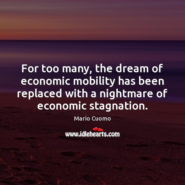 For too many, the dream of economic mobility has been replaced with Mario Cuomo Picture Quote
