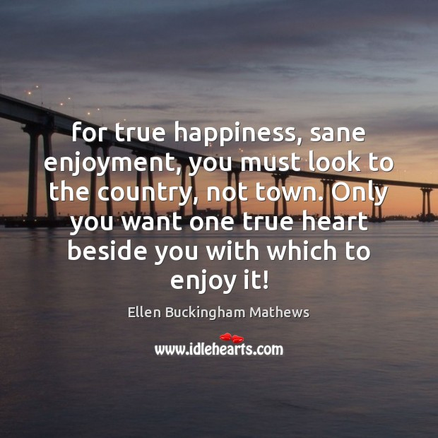 Image, For true happiness, sane enjoyment, you must look to the country, not