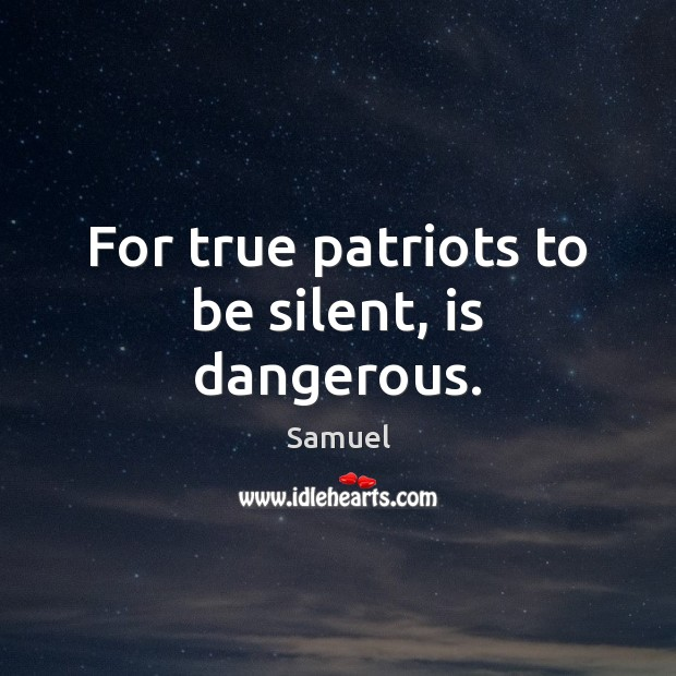 For true patriots to be silent, is dangerous. Samuel Picture Quote