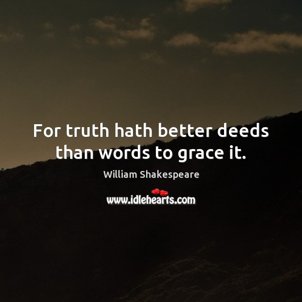 Image, For truth hath better deeds than words to grace it.