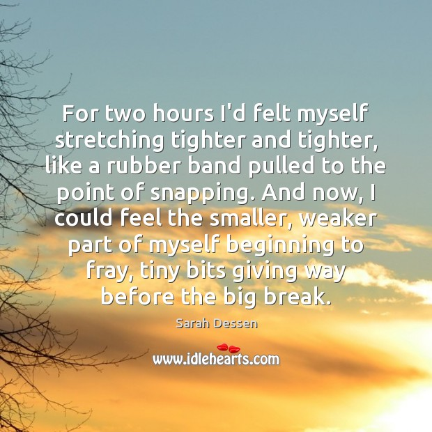 For two hours I'd felt myself stretching tighter and tighter, like a Sarah Dessen Picture Quote