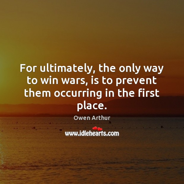 For ultimately, the only way to win wars, is to prevent them occurring in the first place. Image