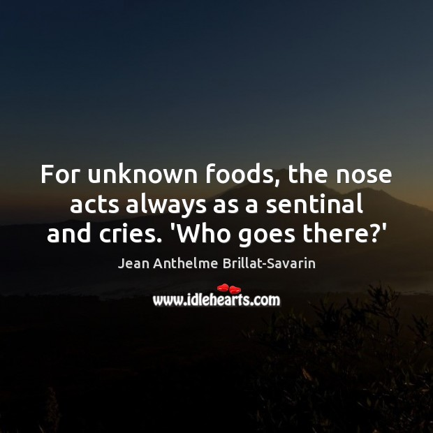 For unknown foods, the nose acts always as a sentinal and cries. 'Who goes there?' Jean Anthelme Brillat-Savarin Picture Quote