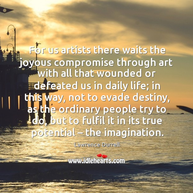For us artists there waits the joyous compromise through art with all that wounded or defeated us in daily life; Image