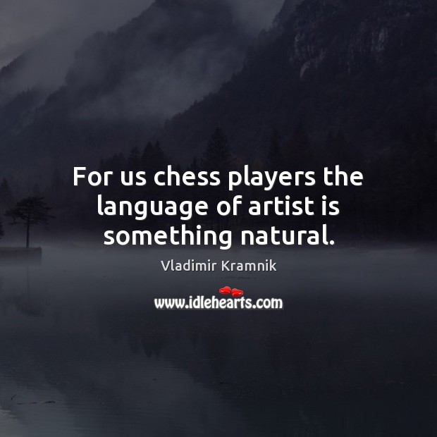 For us chess players the language of artist is something natural. Image