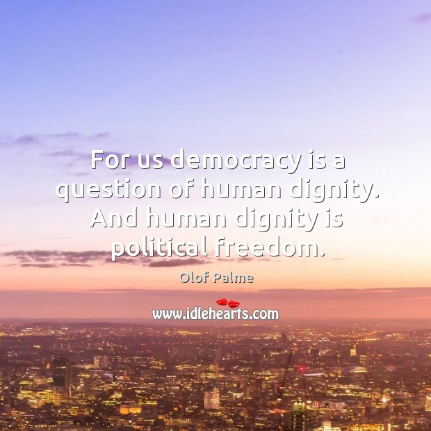 For us democracy is a question of human dignity. And human dignity is political freedom. Dignity Quotes Image