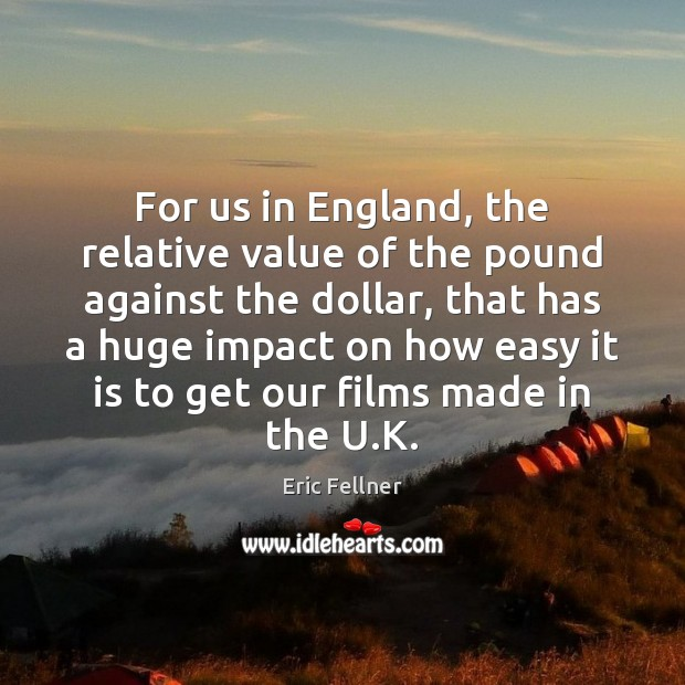 For us in England, the relative value of the pound against the Eric Fellner Picture Quote