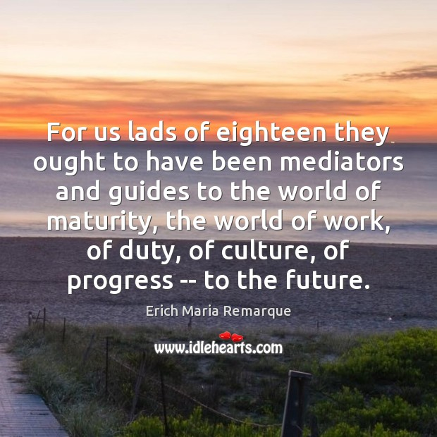 For us lads of eighteen they ought to have been mediators and Erich Maria Remarque Picture Quote