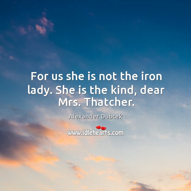 Image, For us she is not the iron lady. She is the kind, dear mrs. Thatcher.