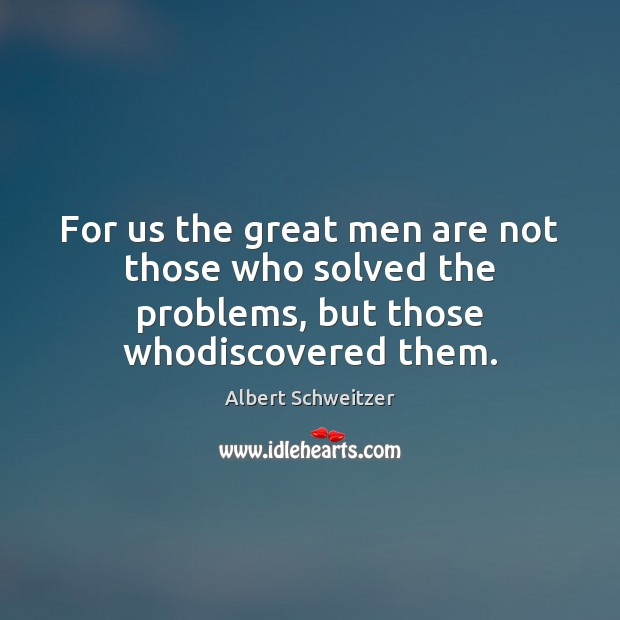 Image, For us the great men are not those who solved the problems, but those whodiscovered them.