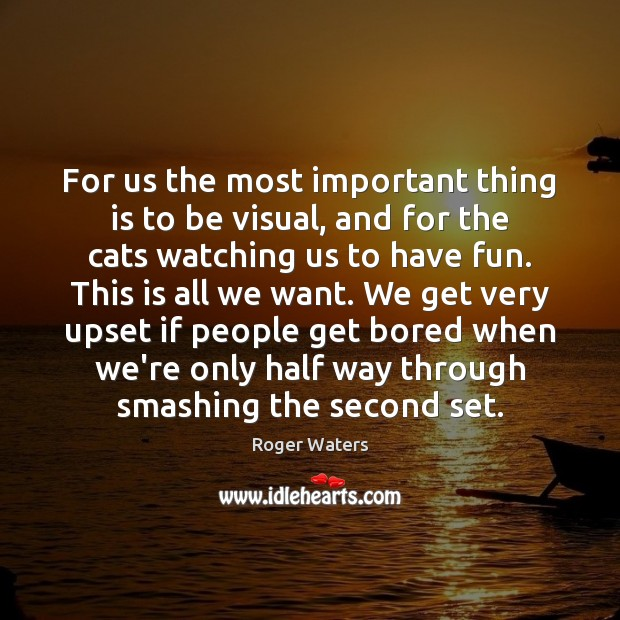 For us the most important thing is to be visual, and for Roger Waters Picture Quote