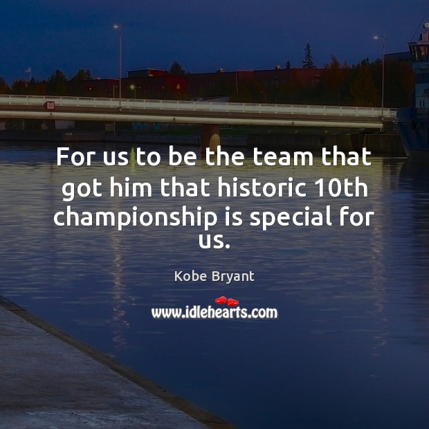 For us to be the team that got him that historic 10th championship is special for us. Kobe Bryant Picture Quote