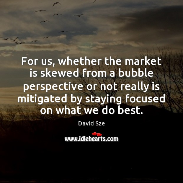 For us, whether the market is skewed from a bubble perspective or Image