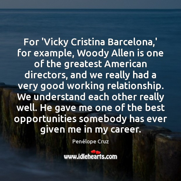 Penélope Cruz Picture Quote image saying: For 'Vicky Cristina Barcelona,' for example, Woody Allen is one of