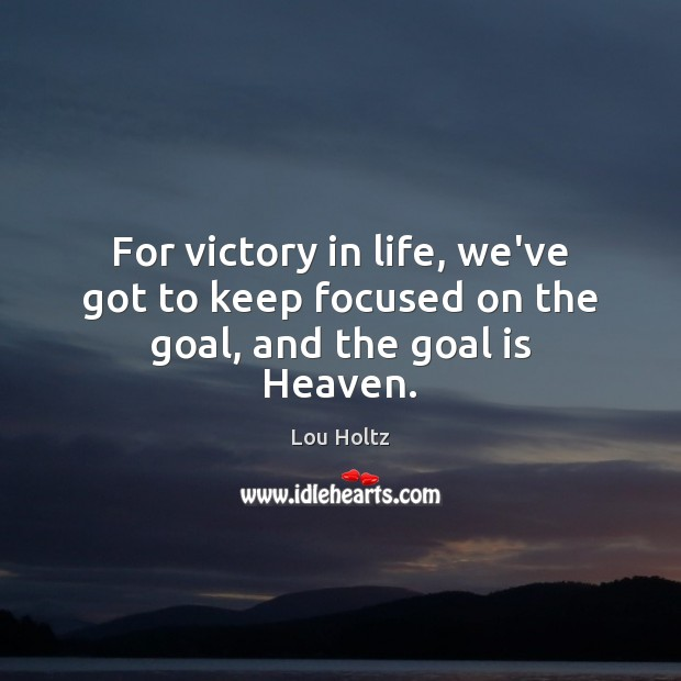 For victory in life, we've got to keep focused on the goal, and the goal is Heaven. Lou Holtz Picture Quote